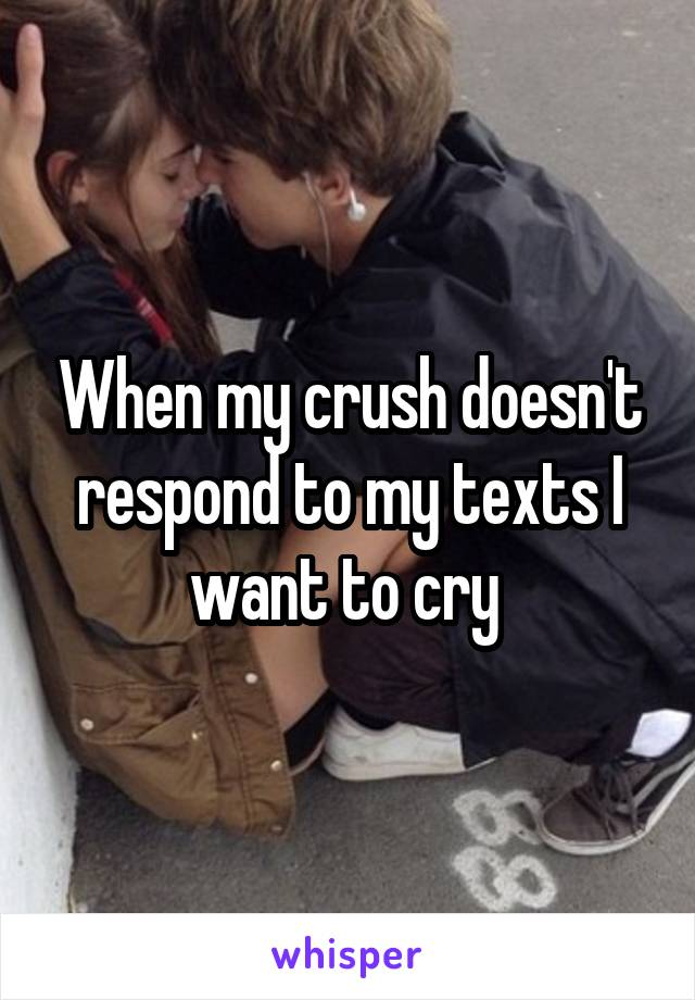 When my crush doesn't respond to my texts I want to cry
