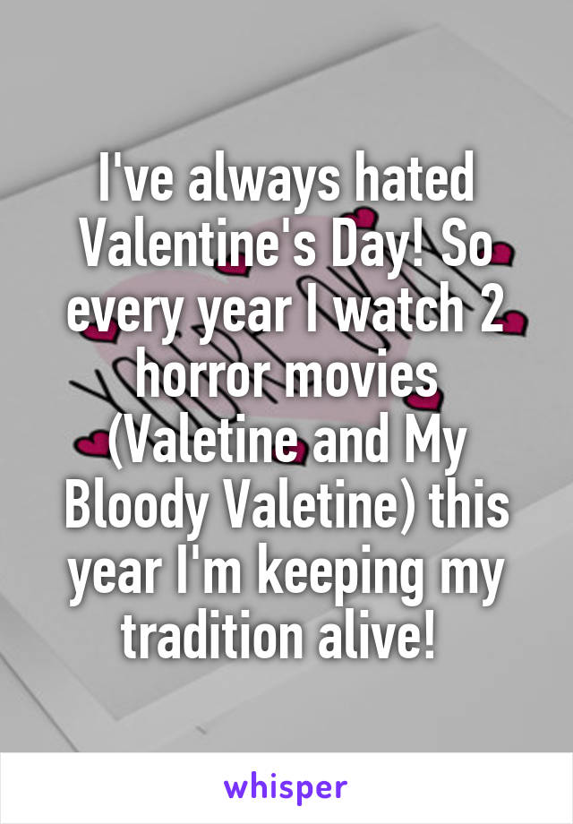 I've always hated Valentine's Day! So every year I watch 2 horror movies (Valetine and My Bloody Valetine) this year I'm keeping my tradition alive!