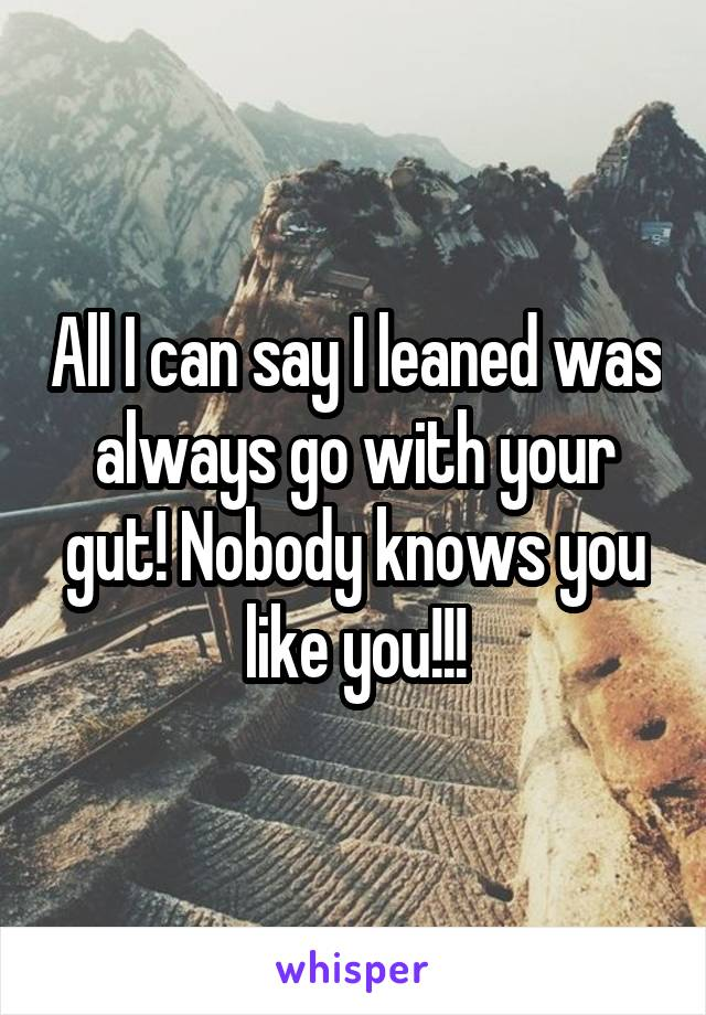 All I can say I leaned was always go with your gut! Nobody knows you like you!!!