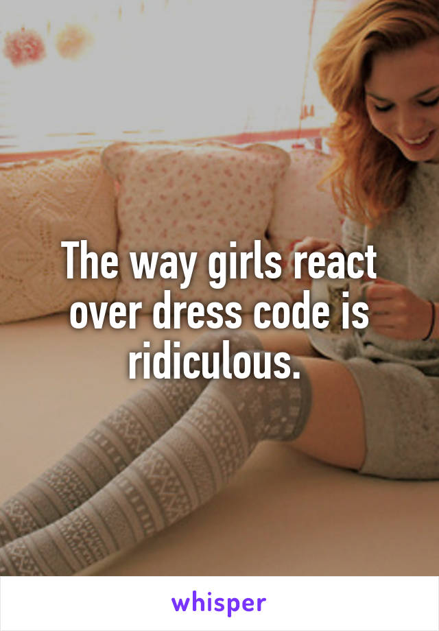 The way girls react over dress code is ridiculous.
