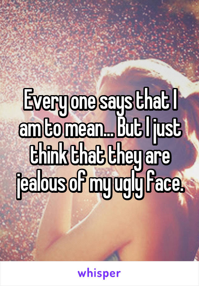 Every one says that I am to mean... But I just think that they are jealous of my ugly face.