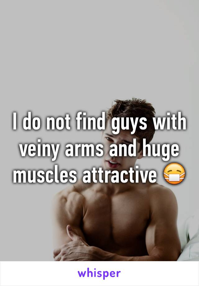 I do not find guys with veiny arms and huge muscles attractive 😷