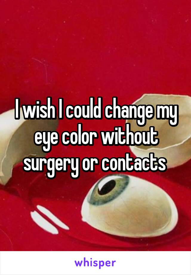 I wish I could change my eye color without surgery or contacts