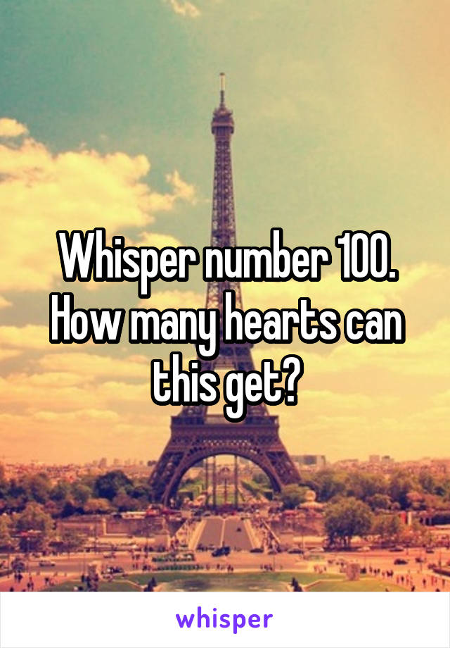 Whisper number 100. How many hearts can this get?