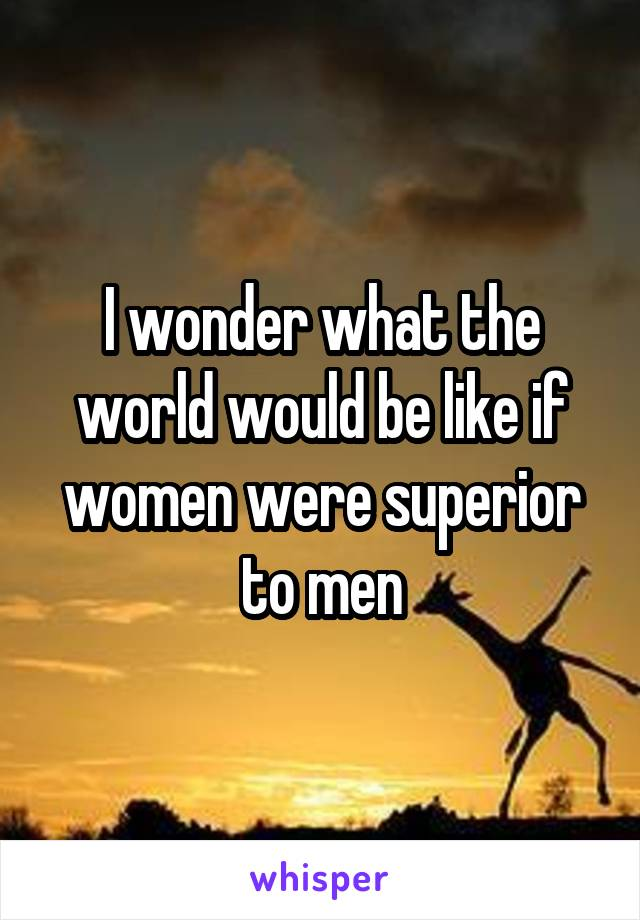 I wonder what the world would be like if women were superior to men
