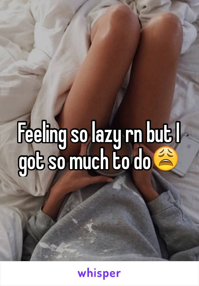 Feeling so lazy rn but I got so much to do😩