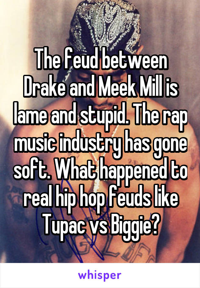 The feud between Drake and Meek Mill is lame and stupid. The rap music industry has gone soft. What happened to real hip hop feuds like Tupac vs Biggie?