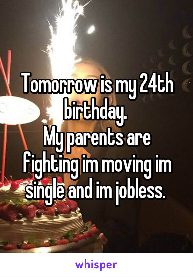 Tomorrow is my 24th birthday.  My parents are fighting im moving im single and im jobless.