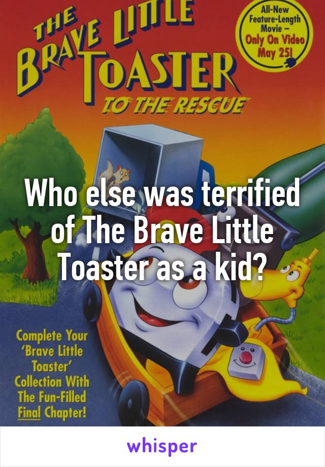 Who else was terrified of The Brave Little Toaster as a kid?
