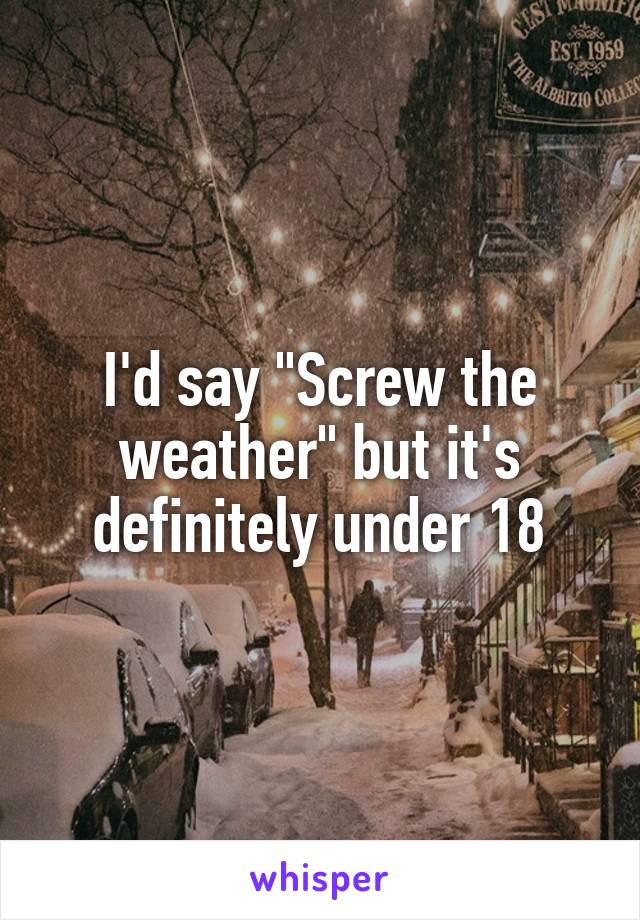 """I'd say """"Screw the weather"""" but it's definitely under 18"""
