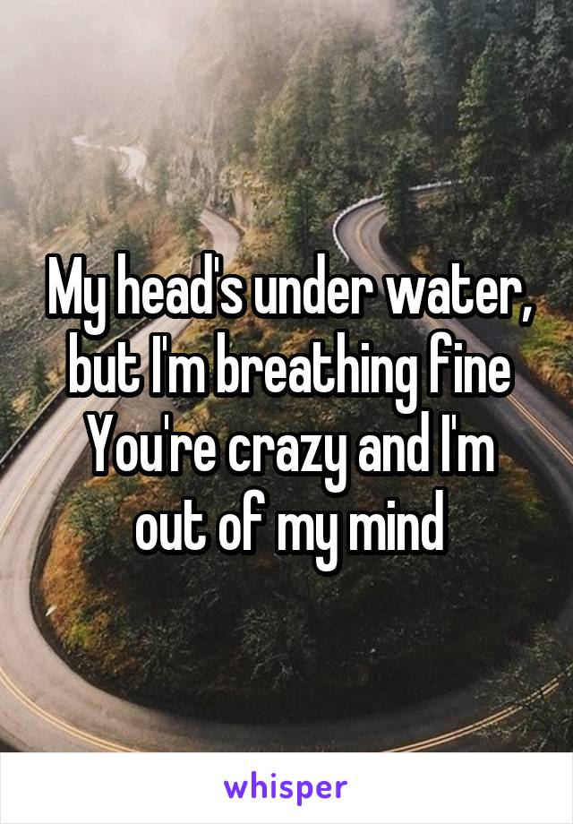 My head's under water, but I'm breathing fine You're crazy and I'm out of my mind