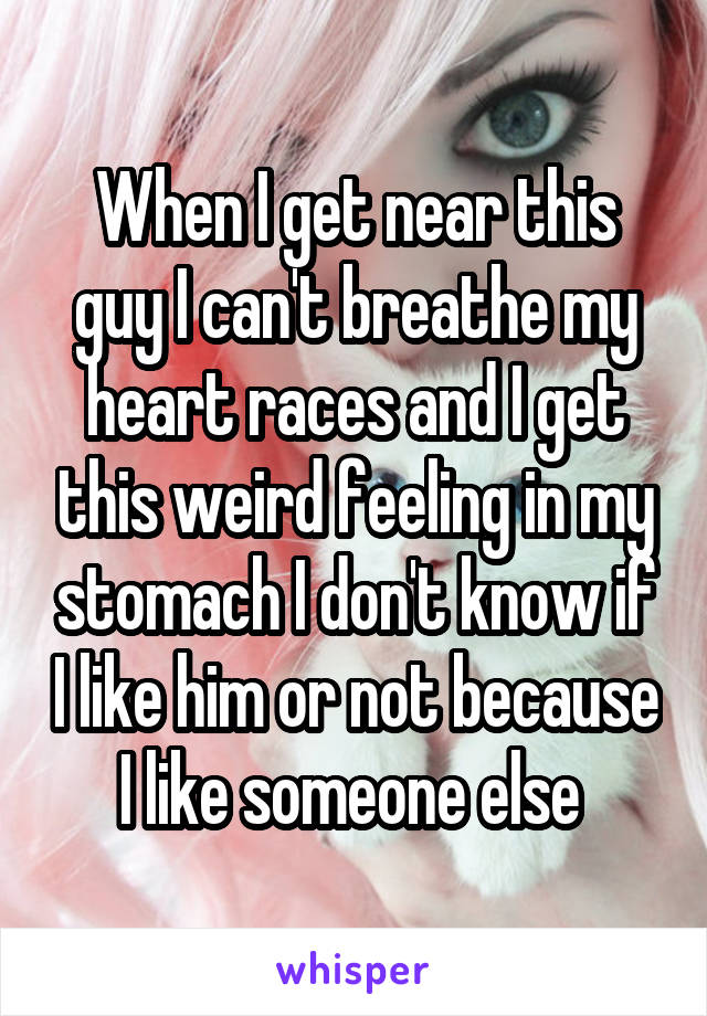 When I get near this guy I can't breathe my heart races and I get this weird feeling in my stomach I don't know if I like him or not because I like someone else