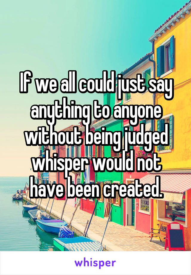 If we all could just say anything to anyone without being judged whisper would not have been created.
