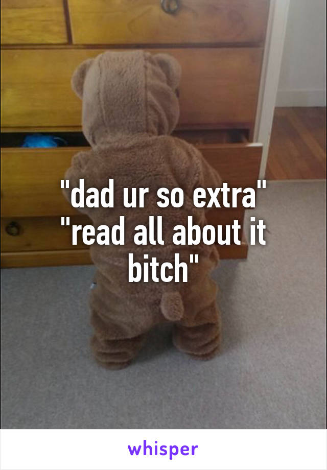 """""""dad ur so extra"""" """"read all about it bitch"""""""