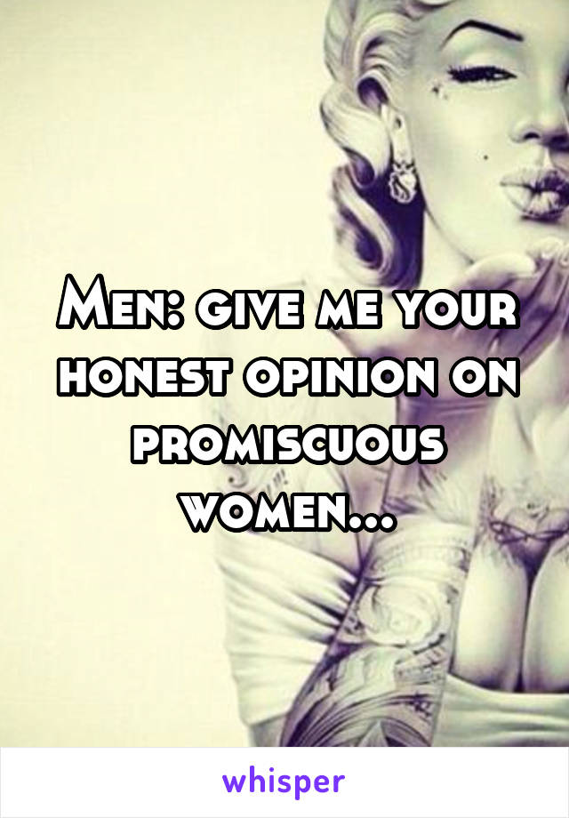 Men: give me your honest opinion on promiscuous women...