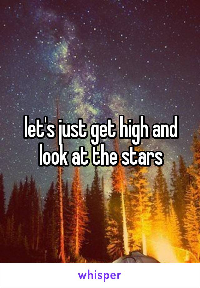 let's just get high and look at the stars