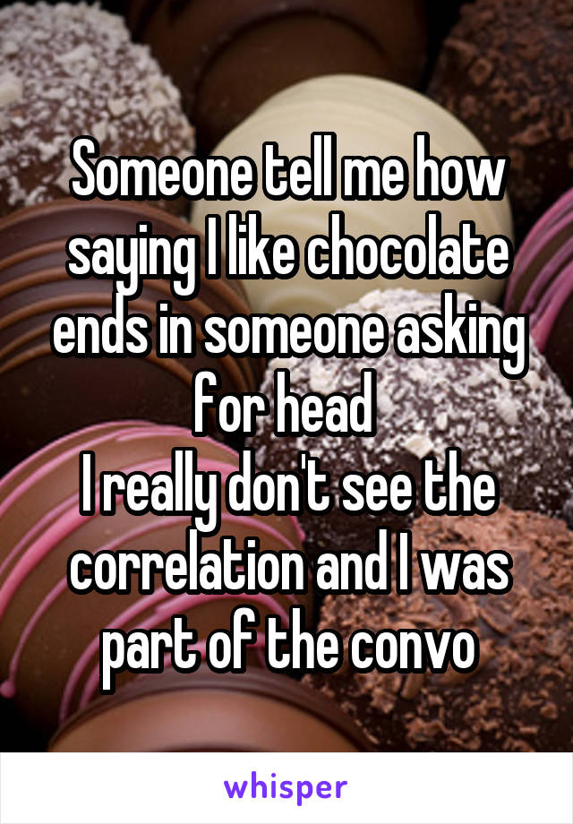 Someone tell me how saying I like chocolate ends in someone asking for head  I really don't see the correlation and I was part of the convo