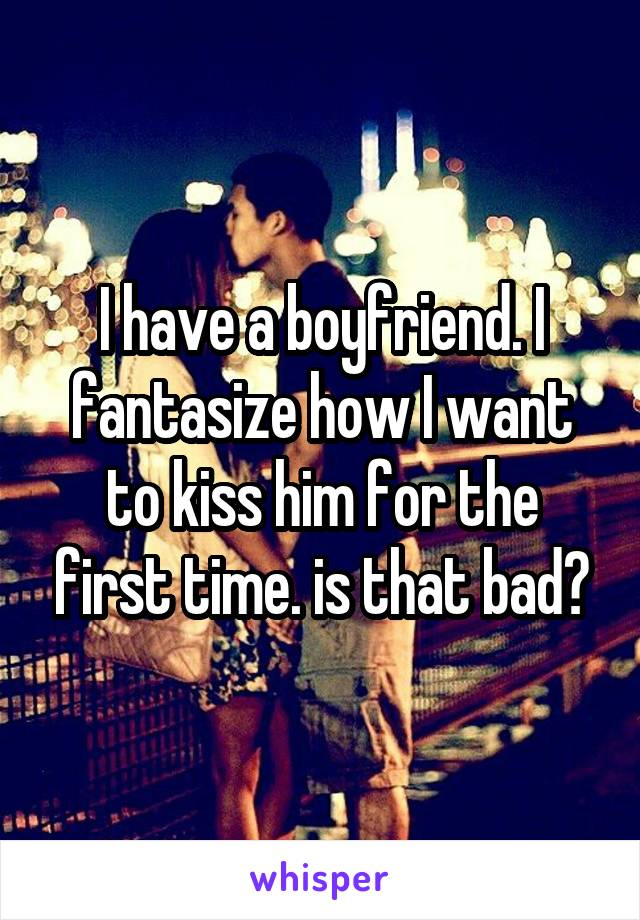 I have a boyfriend. I fantasize how I want to kiss him for the first time. is that bad?