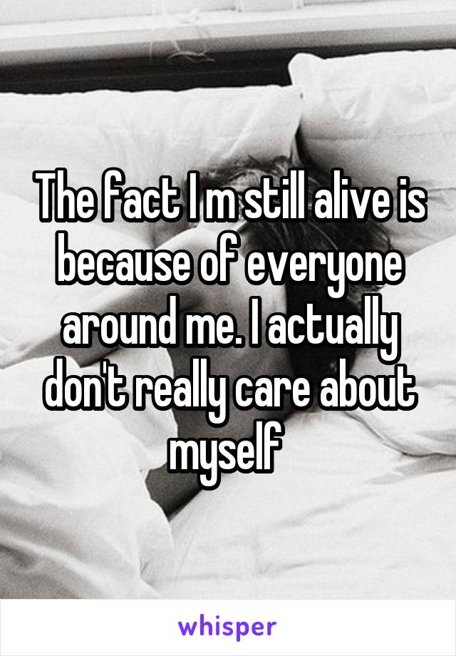 The fact I m still alive is because of everyone around me. I actually don't really care about myself