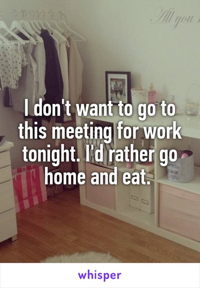 I don't want to go to this meeting for work tonight. I'd rather go home and eat.