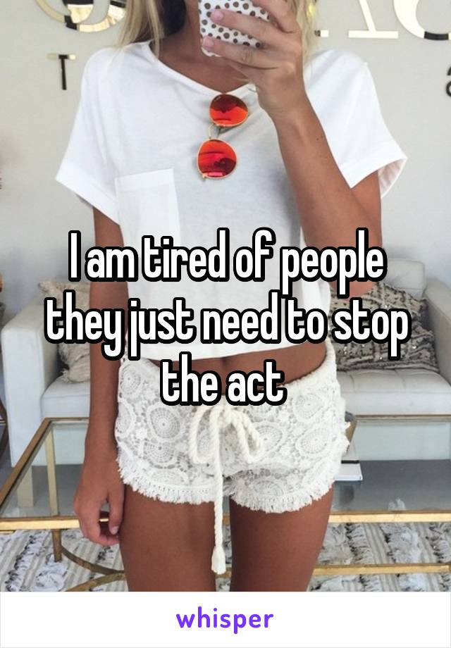 I am tired of people they just need to stop the act