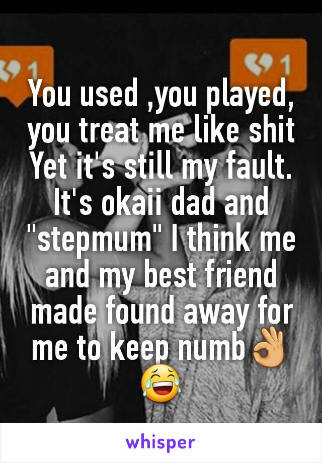 """You used ,you played, you treat me like shit Yet it's still my fault. It's okaii dad and """"stepmum"""" I think me and my best friend made found away for me to keep numb👌😂"""