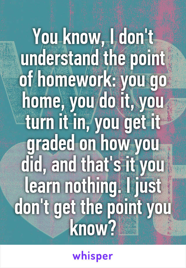 You know, I don't understand the point of homework: you go home, you do it, you turn it in, you get it graded on how you did, and that's it you learn nothing. I just don't get the point you know?