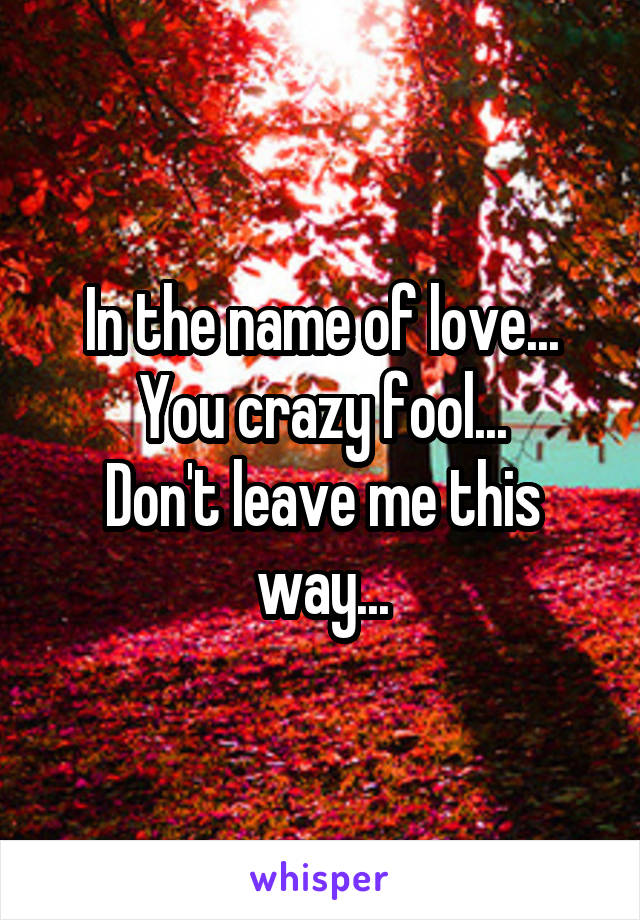 In the name of love... You crazy fool... Don't leave me this way...