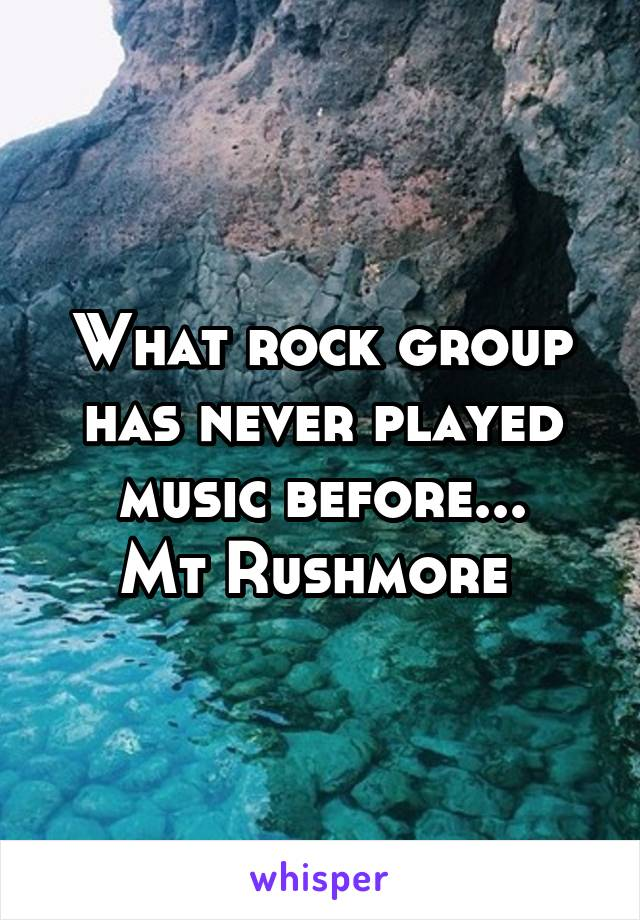 What rock group has never played music before... Mt Rushmore