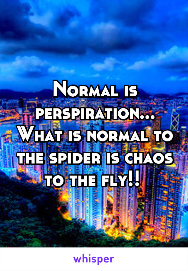 Normal is perspiration... What is normal to the spider is chaos to the fly!!