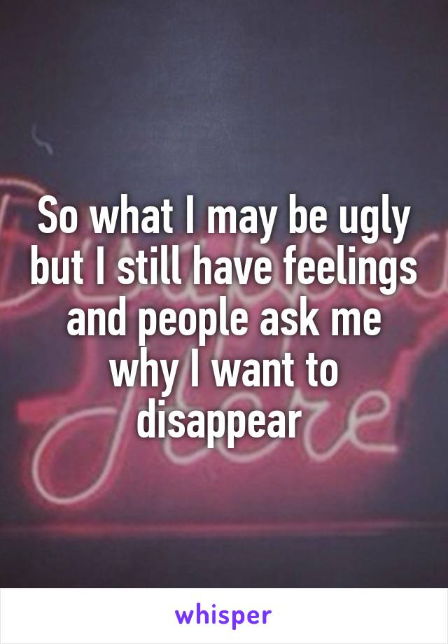 So what I may be ugly but I still have feelings and people ask me why I want to disappear