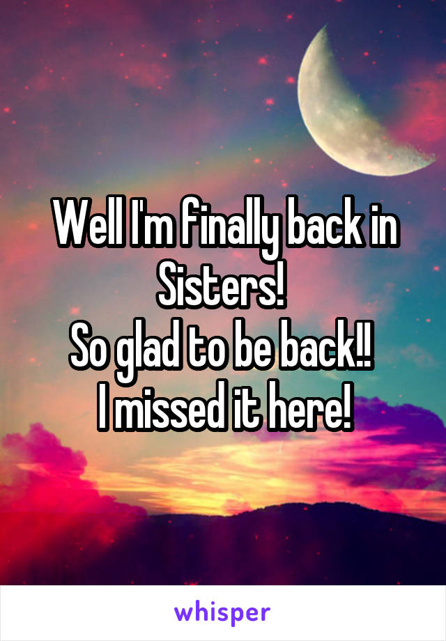 Well I'm finally back in Sisters!  So glad to be back!!  I missed it here!