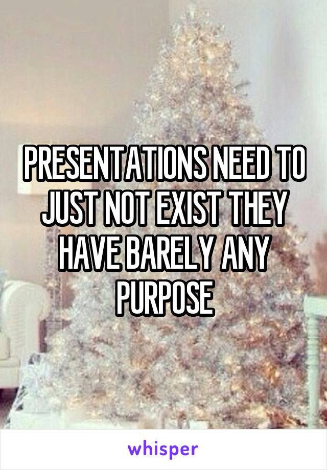 PRESENTATIONS NEED TO JUST NOT EXIST THEY HAVE BARELY ANY PURPOSE