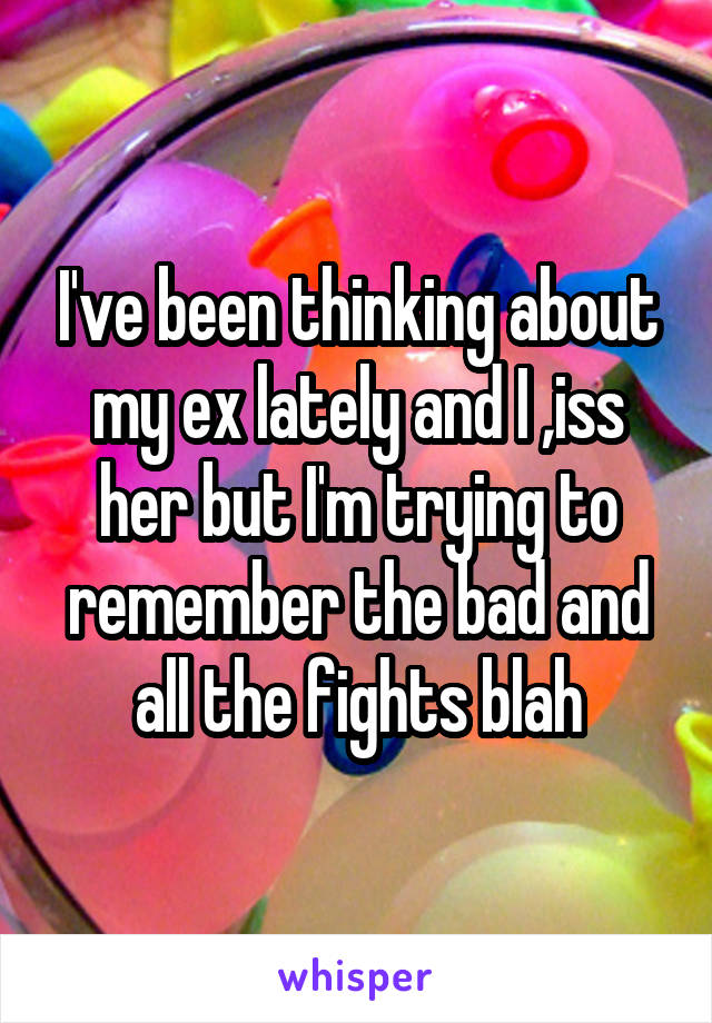 I've been thinking about my ex lately and I ,iss her but I'm trying to remember the bad and all the fights blah