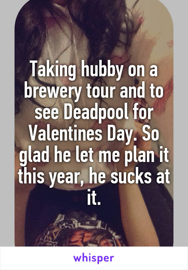 Taking hubby on a brewery tour and to see Deadpool for Valentines Day. So glad he let me plan it this year, he sucks at it.