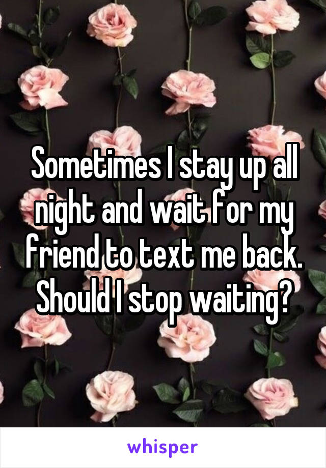 Sometimes I stay up all night and wait for my friend to text me back. Should I stop waiting?