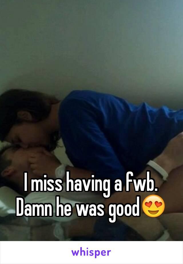 I miss having a fwb. Damn he was good😍