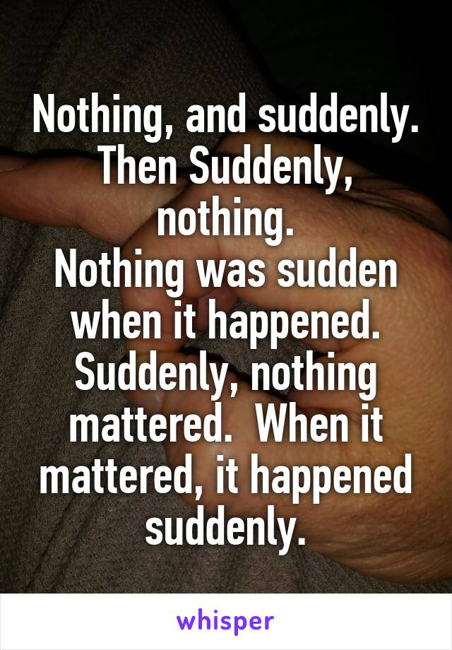 Nothing, and suddenly. Then Suddenly, nothing. Nothing was sudden when it happened. Suddenly, nothing mattered.  When it mattered, it happened suddenly.