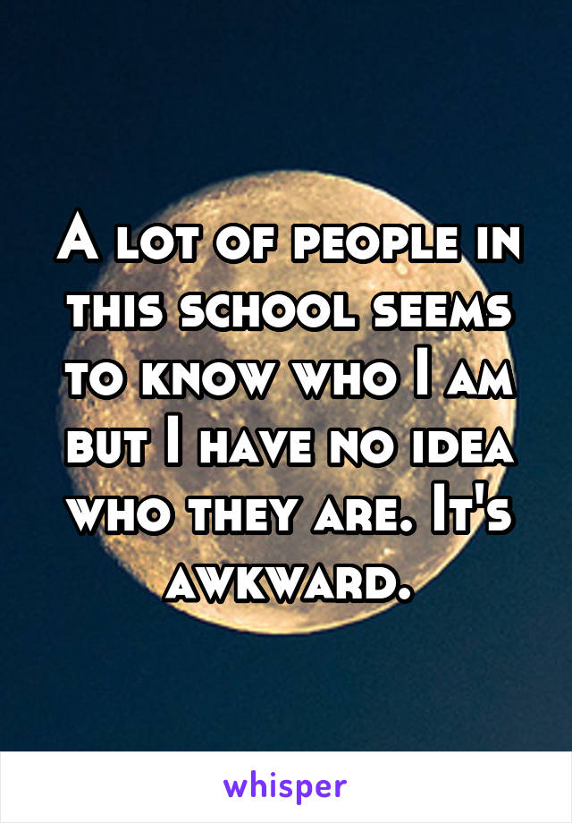 A lot of people in this school seems to know who I am but I have no idea who they are. It's awkward.