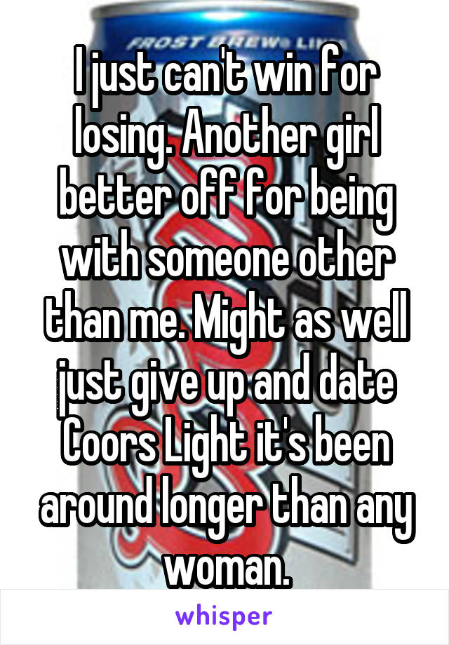 I just can't win for losing. Another girl better off for being with someone other than me. Might as well just give up and date Coors Light it's been around longer than any woman.