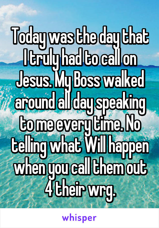 Today was the day that I truly had to call on Jesus. My Boss walked around all day speaking to me every time. No telling what Will happen when you call them out 4 their wrg.