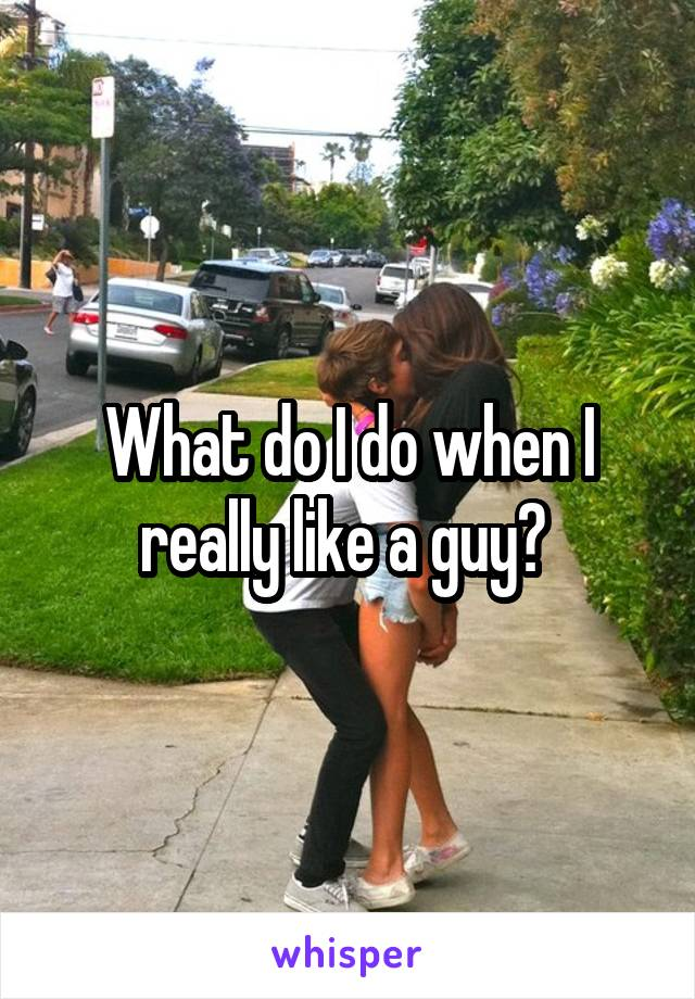 What do I do when I really like a guy?