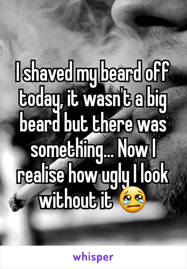 I shaved my beard off today, it wasn't a big beard but there was something... Now I realise how ugly I look without it 😢
