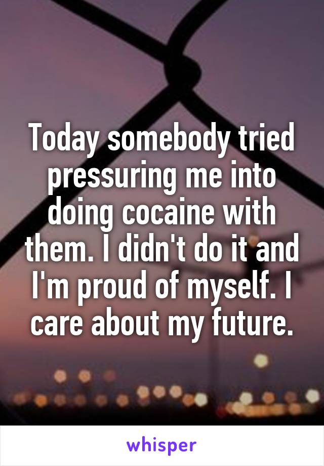 Today somebody tried pressuring me into doing cocaine with them. I didn't do it and I'm proud of myself. I care about my future.