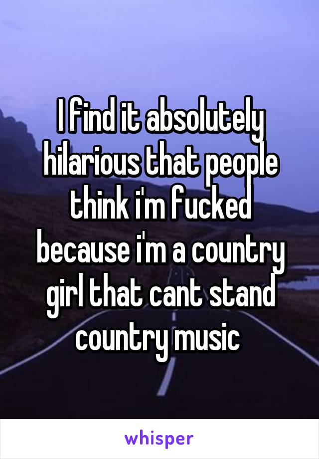 I find it absolutely hilarious that people think i'm fucked because i'm a country girl that cant stand country music