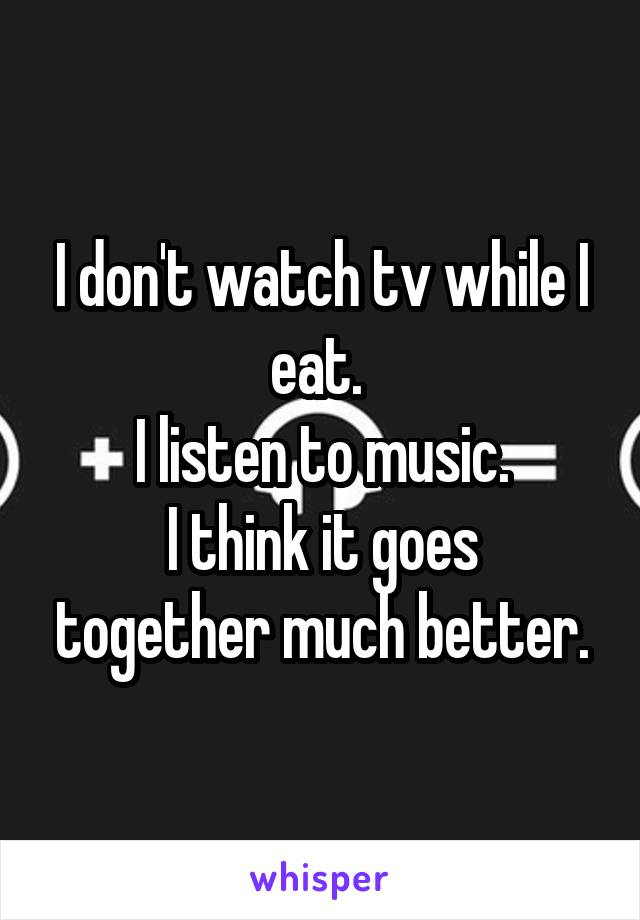 I don't watch tv while I eat.  I listen to music. I think it goes together much better.
