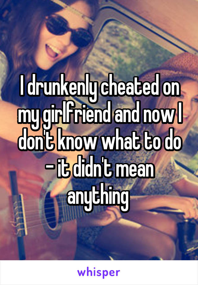 I drunkenly cheated on my girlfriend and now I don't know what to do - it didn't mean anything