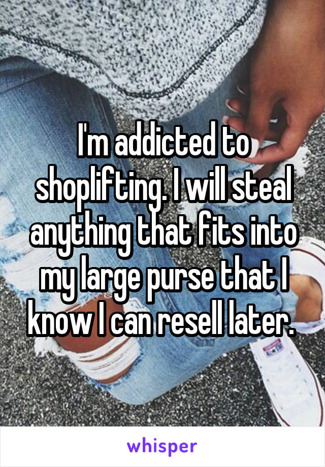 I'm addicted to shoplifting. I will steal anything that fits into my large purse that I know I can resell later.