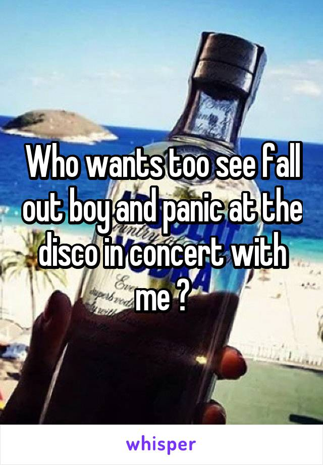 Who wants too see fall out boy and panic at the disco in concert with me ?