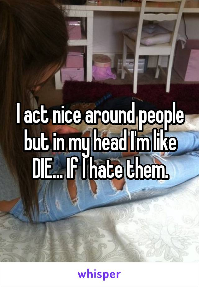I act nice around people but in my head I'm like DIE... If I hate them.